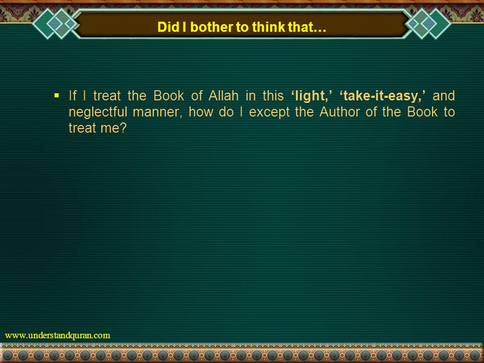 www.understandquran.com Did I bother to think that…  If I treat the Book of Allah in this 'light,' 'take-it-easy,' and neglectful manner, how do I except the Author of the Book to treat me