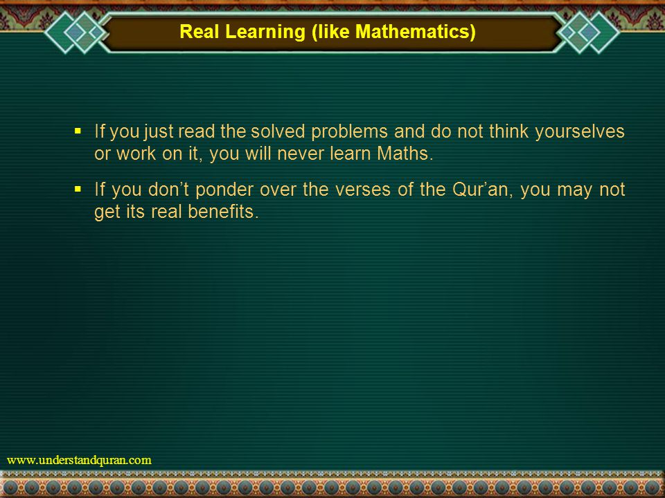 www.understandquran.com Real Learning (like Mathematics)  If you just read the solved problems and do not think yourselves or work on it, you will never learn Maths.