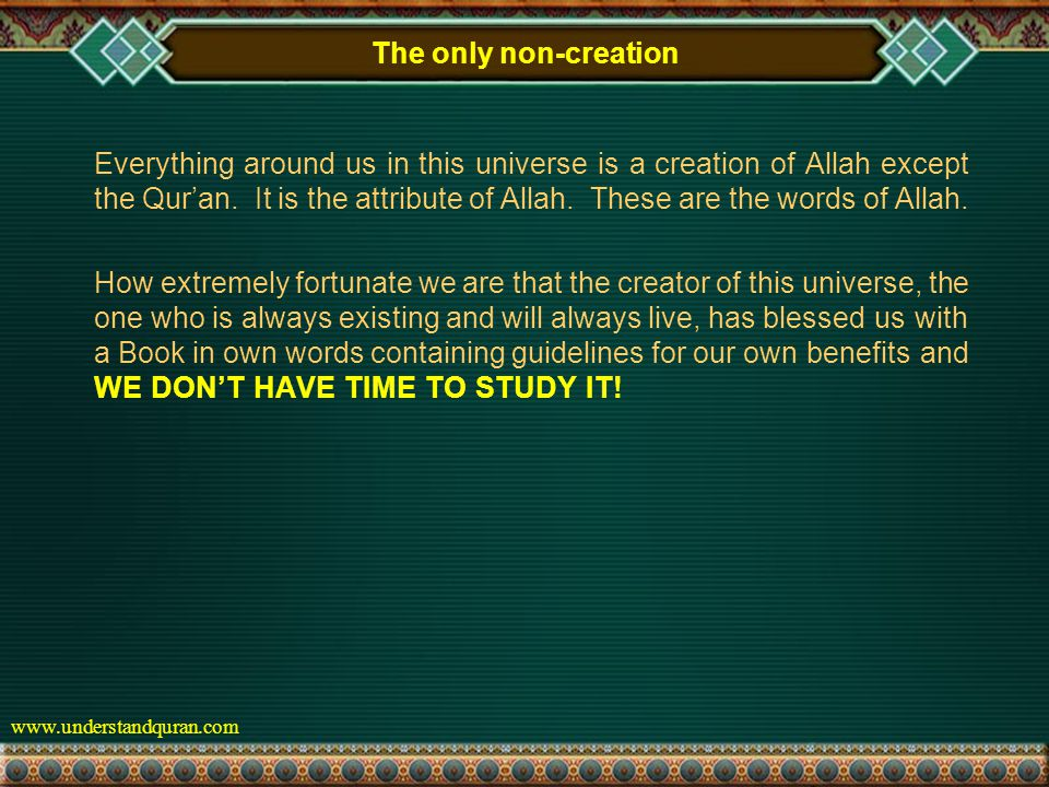 www.understandquran.com The only non-creation Everything around us in this universe is a creation of Allah except the Qur'an.