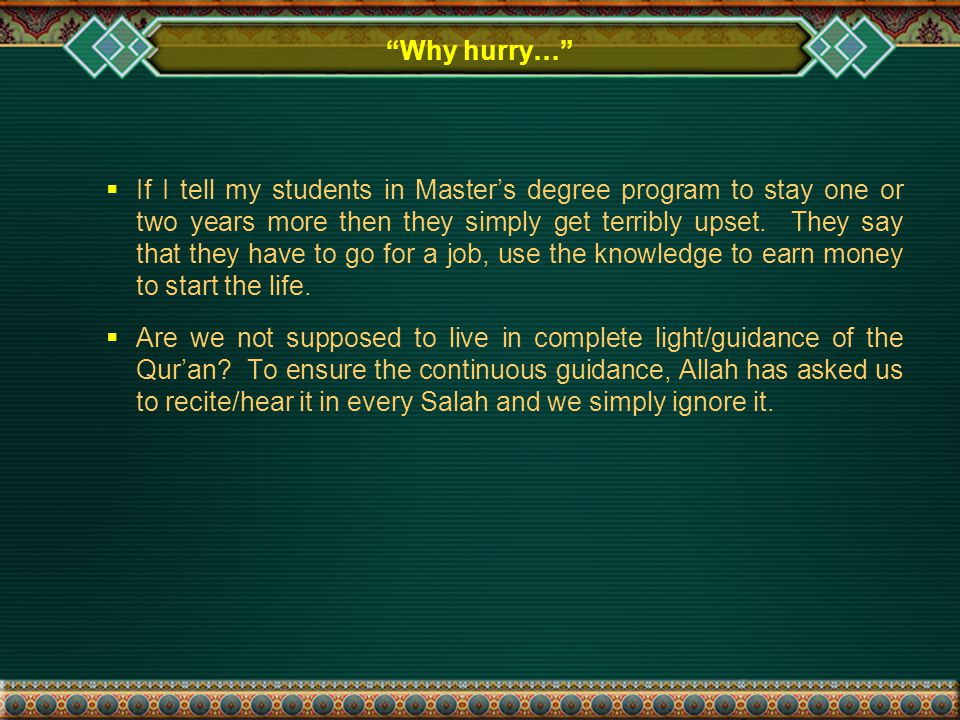 Why hurry…  If I tell my students in Master's degree program to stay one or two years more then they simply get terribly upset.