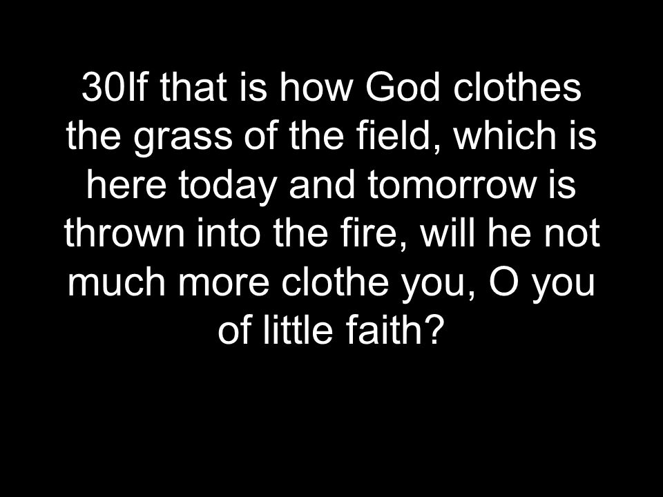 30If that is how God clothes the grass of the field, which is here today and tomorrow is thrown into the fire, will he not much more clothe you, O you
