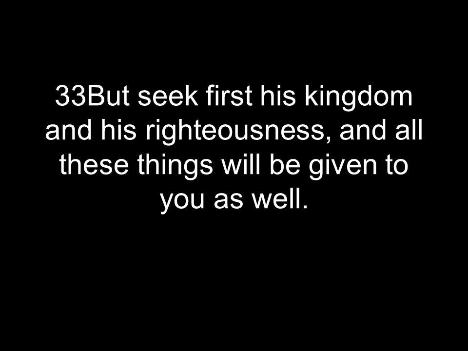 33But seek first his kingdom and his righteousness, and all these things will be given to you as well.
