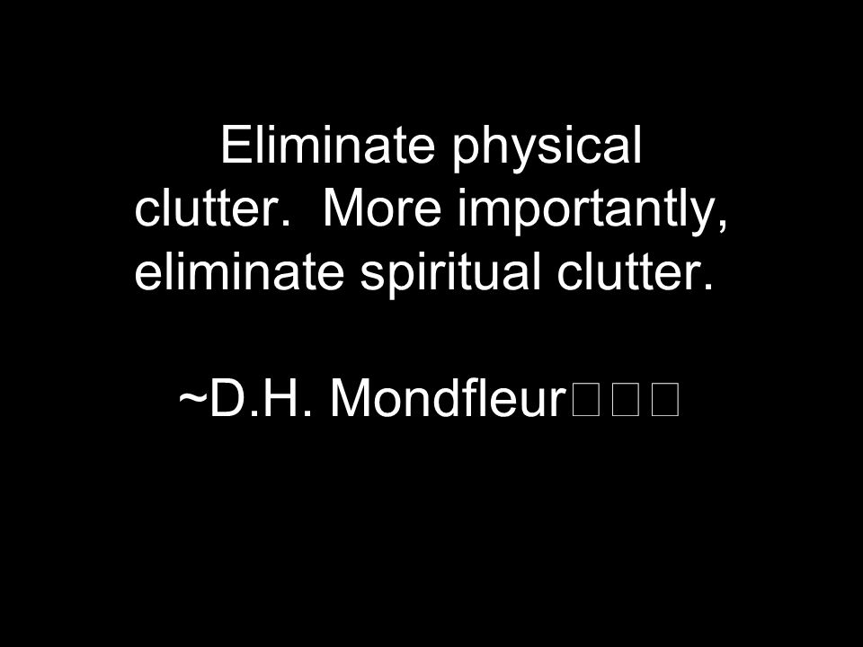 Eliminate physical clutter. More importantly, eliminate spiritual clutter. ~D.H. Mondfleur