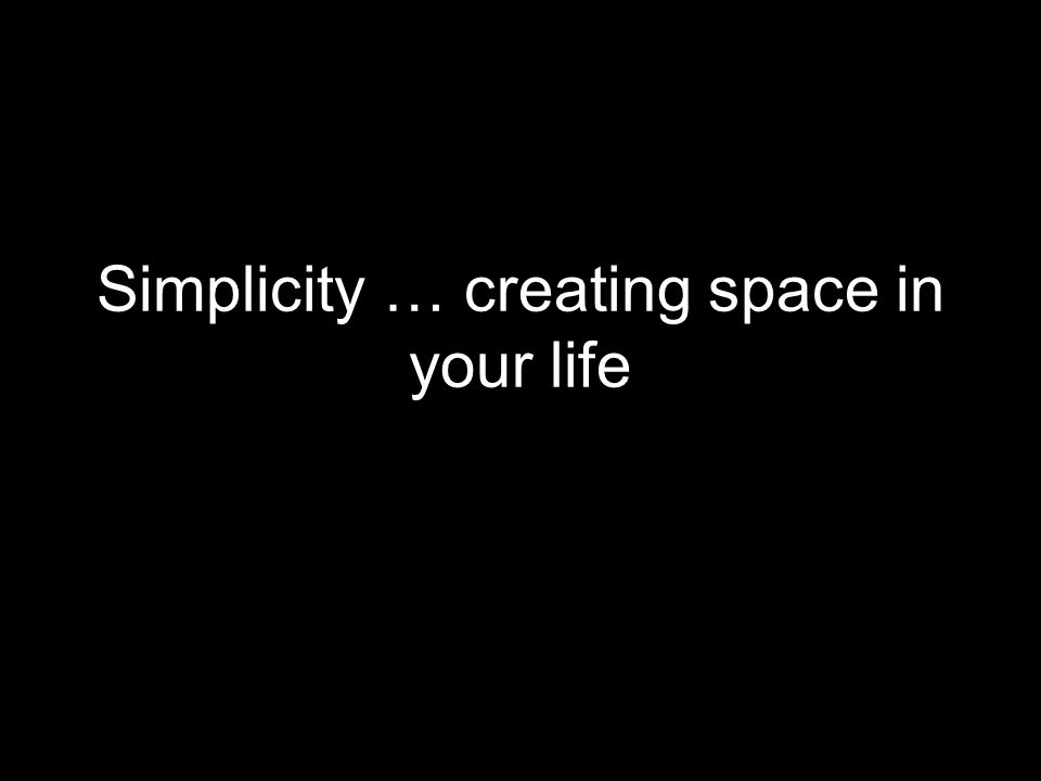 Simplicity … creating space in your life