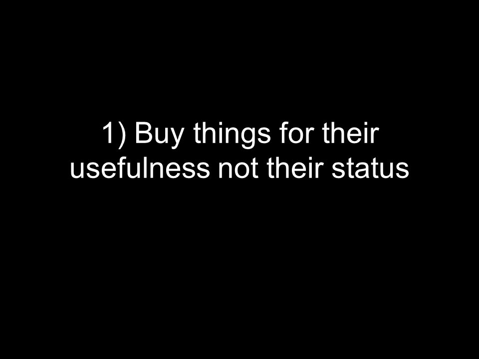 1) Buy things for their usefulness not their status