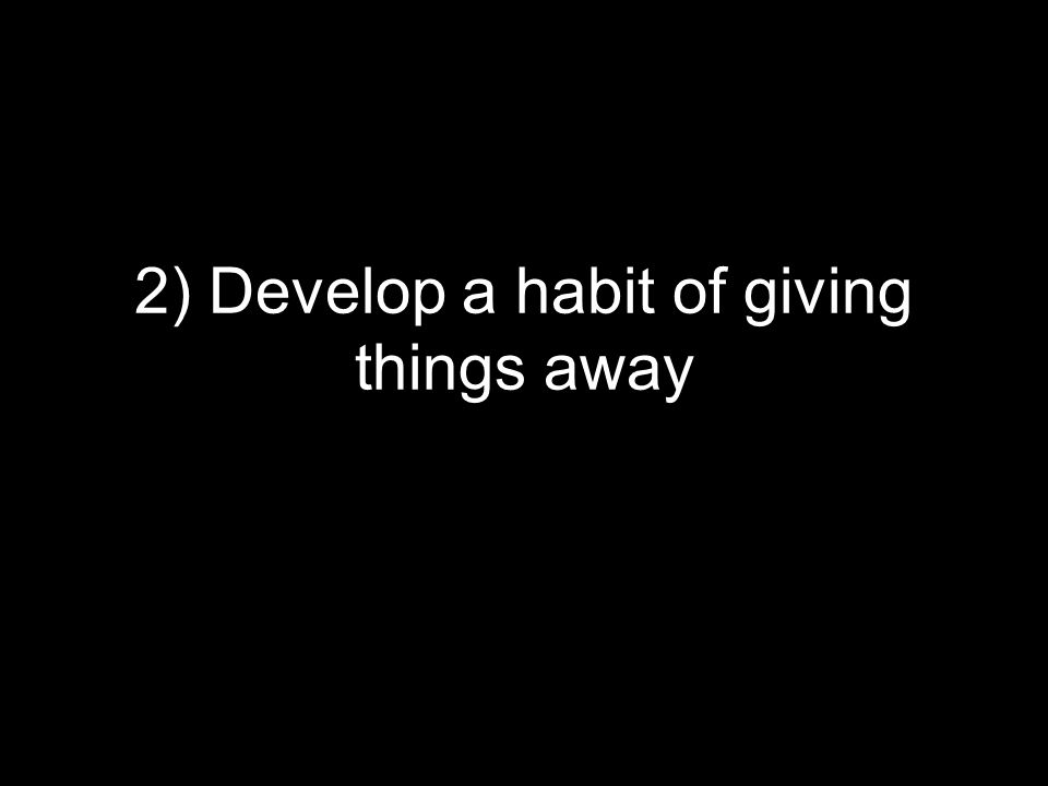 2) Develop a habit of giving things away