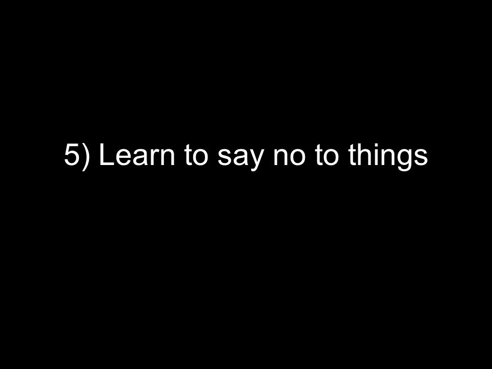5) Learn to say no to things