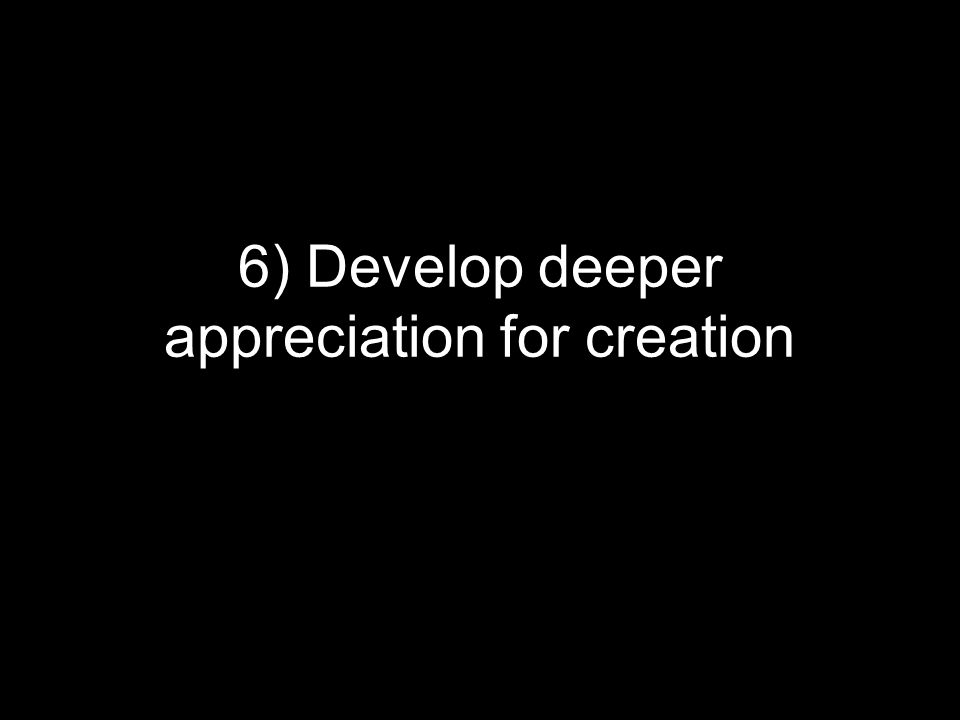 6) Develop deeper appreciation for creation
