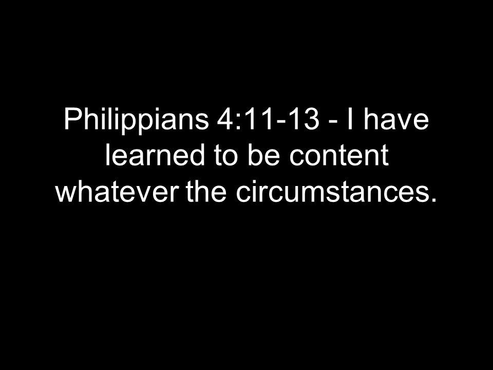 Philippians 4:11-13 - I have learned to be content whatever the circumstances.