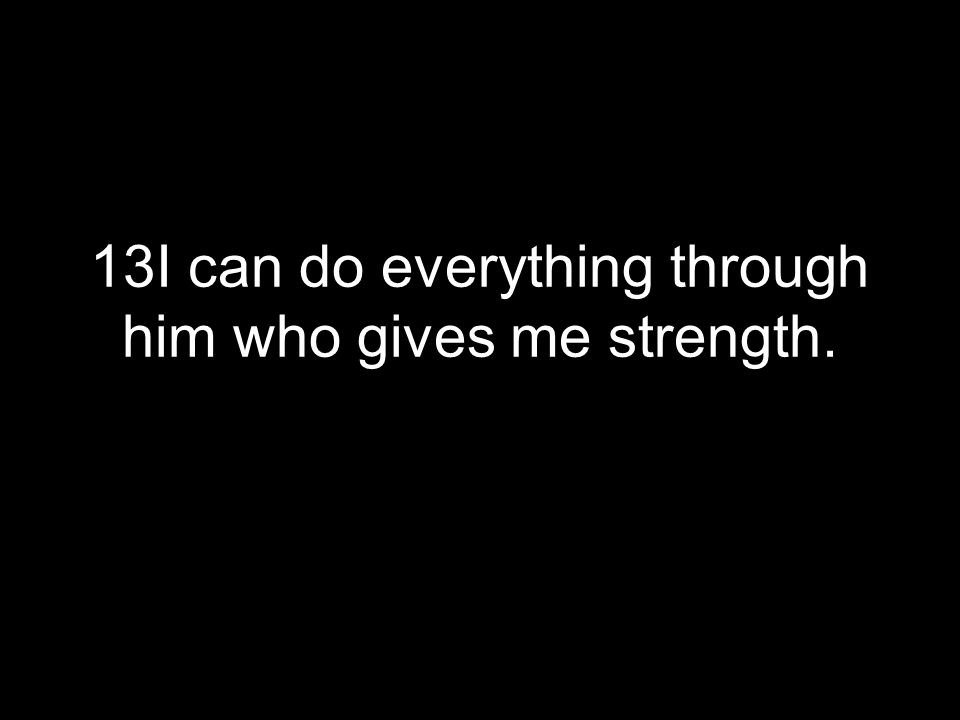 13I can do everything through him who gives me strength.