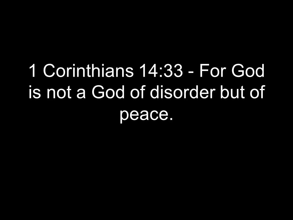 1 Corinthians 14:33 - For God is not a God of disorder but of peace.