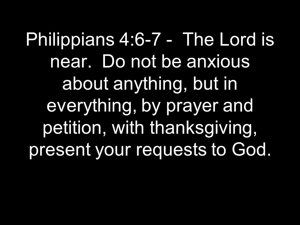 Philippians 4:6-7 - The Lord is near. Do not be anxious about anything, but in everything, by prayer and petition, with thanksgiving, present your req