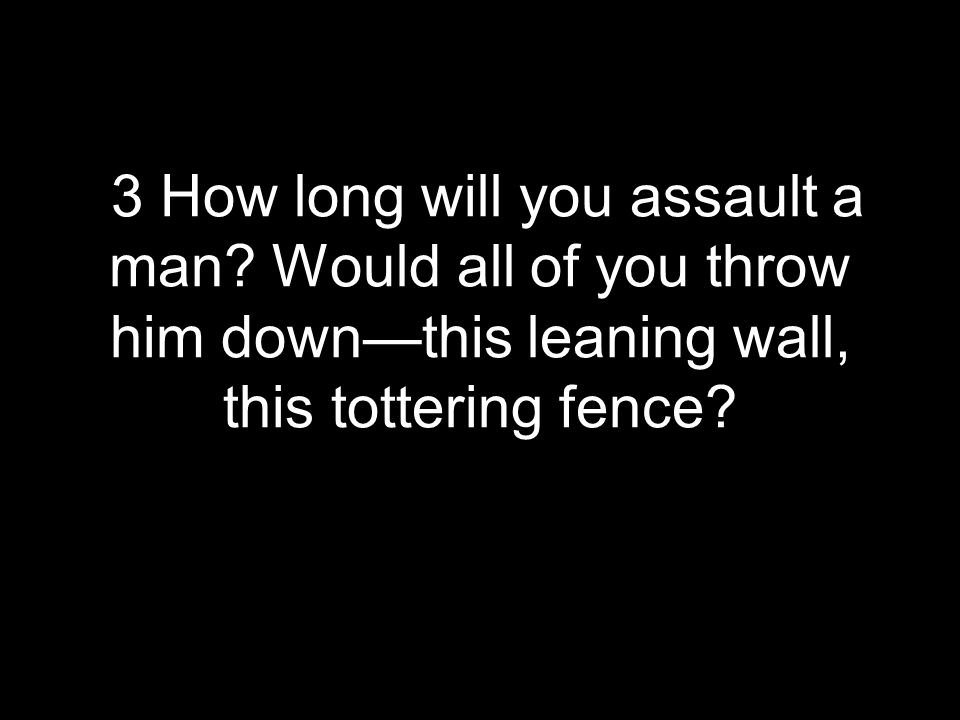 3 How long will you assault a man? Would all of you throw him down—this leaning wall, this tottering fence?