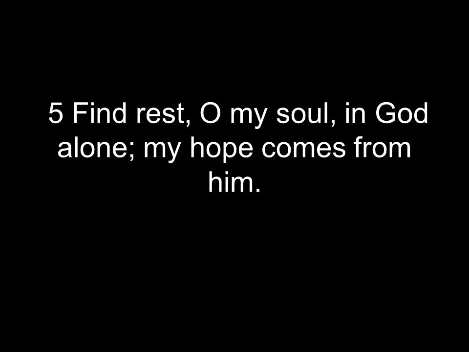 5 Find rest, O my soul, in God alone; my hope comes from him.