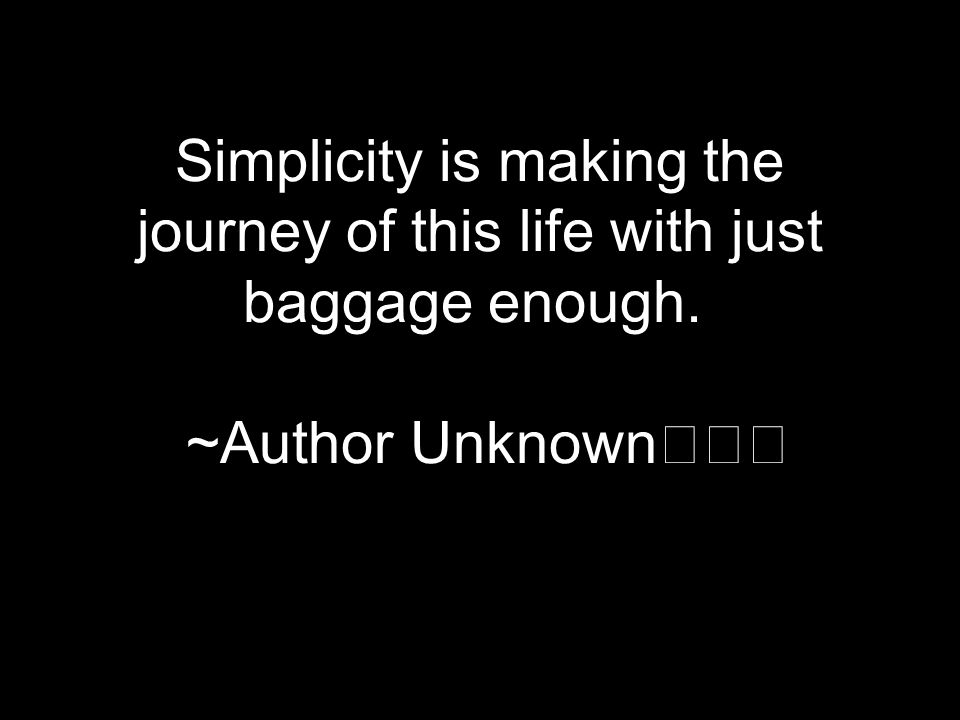 Simplicity is making the journey of this life with just baggage enough. ~Author Unknown