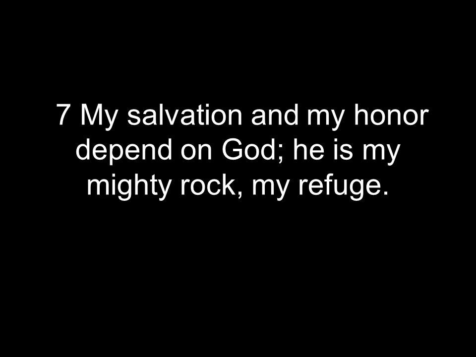 7 My salvation and my honor depend on God; he is my mighty rock, my refuge.