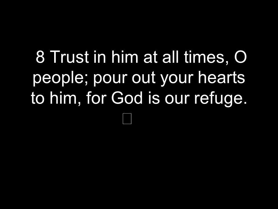 8 Trust in him at all times, O people; pour out your hearts to him, for God is our refuge.