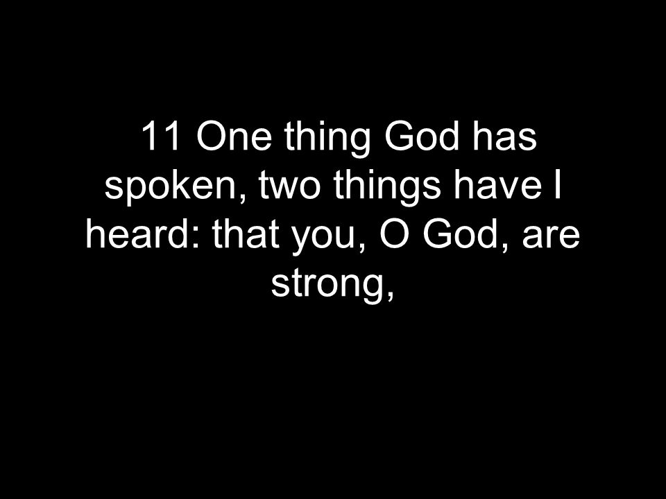11 One thing God has spoken, two things have I heard: that you, O God, are strong,