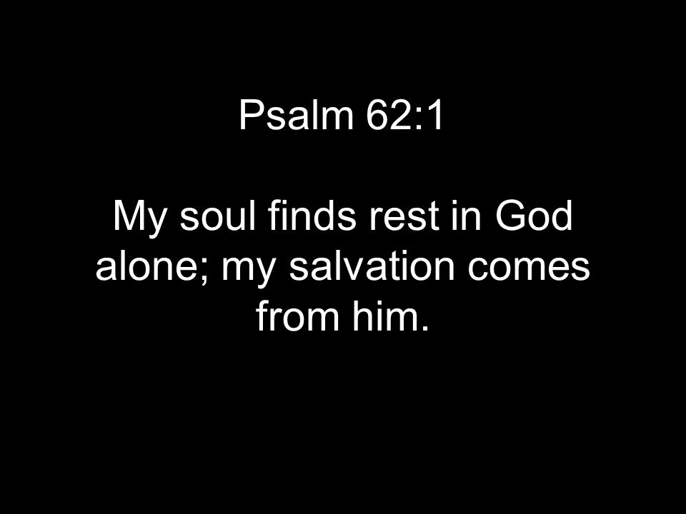 Psalm 62:1 My soul finds rest in God alone; my salvation comes from him.