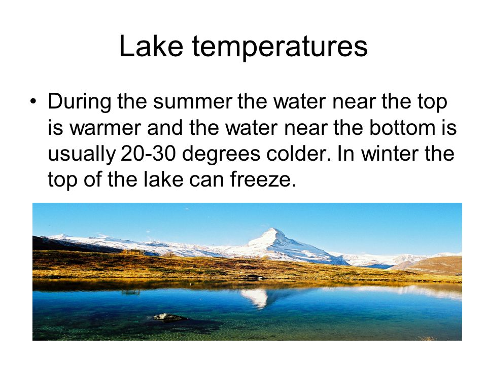 Lake temperatures During the summer the water near the top is warmer and the water near the bottom is usually 20-30 degrees colder. In winter the top