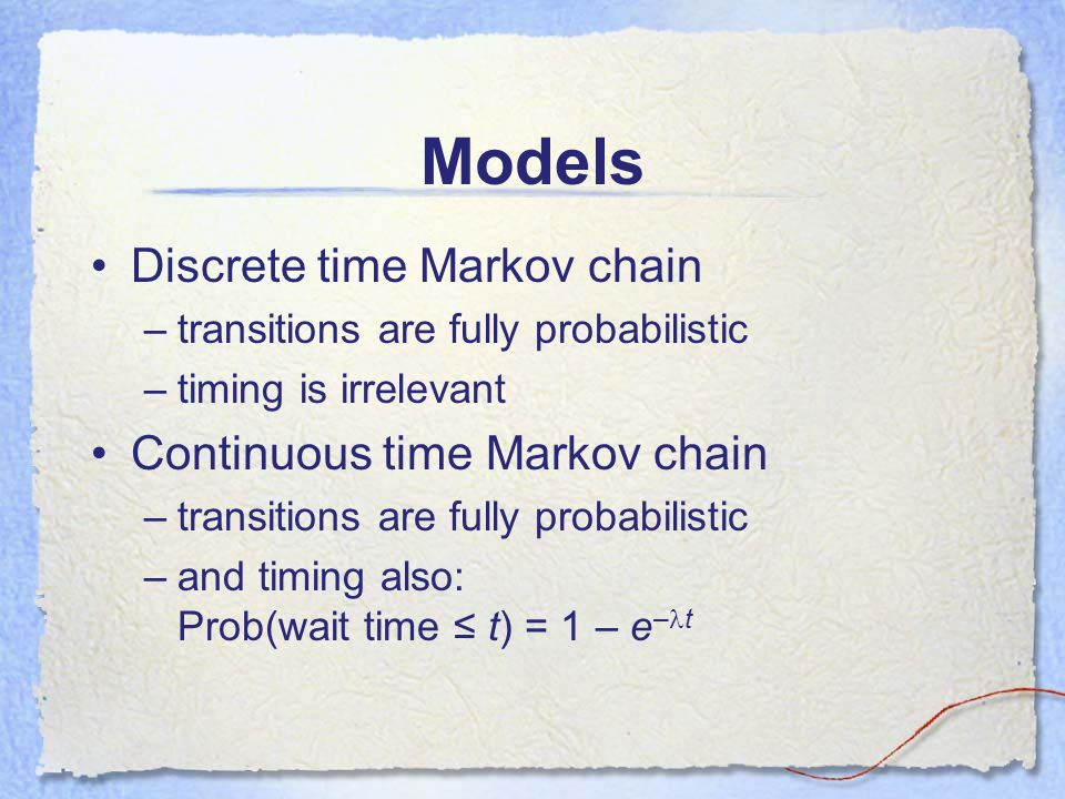Models Discrete time Markov chain –transitions are fully probabilistic –timing is irrelevant Continuous time Markov chain –transitions are fully probabilistic –and timing also: Prob(wait time ≤ t) = 1 – e – t