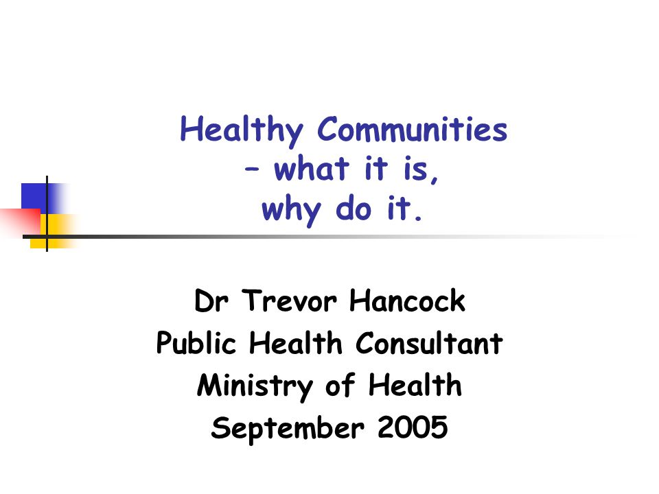 Healthy Communities – what it is, why do it. Dr Trevor Hancock Public Health Consultant Ministry of Health September 2005