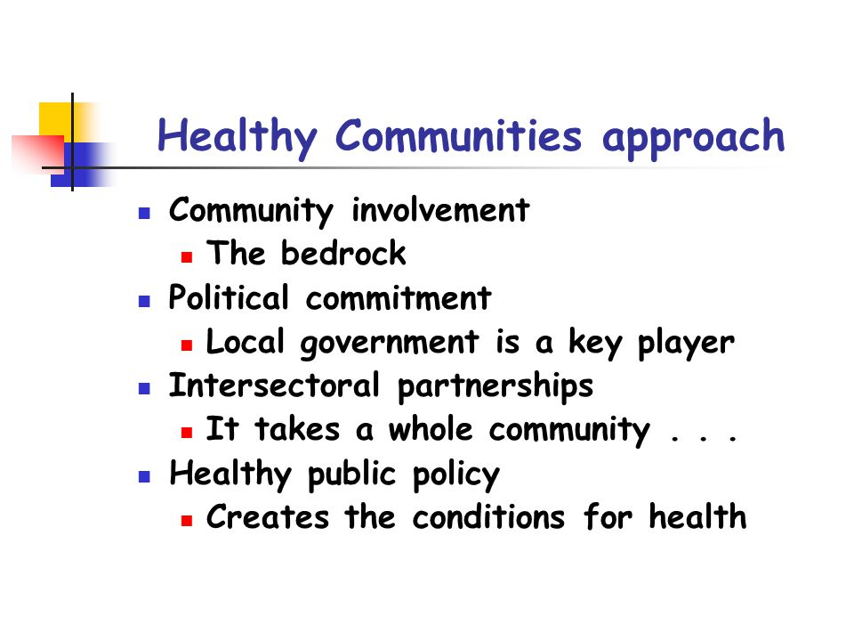 Healthy Communities approach Community involvement The bedrock Political commitment Local government is a key player Intersectoral partnerships It takes a whole community...