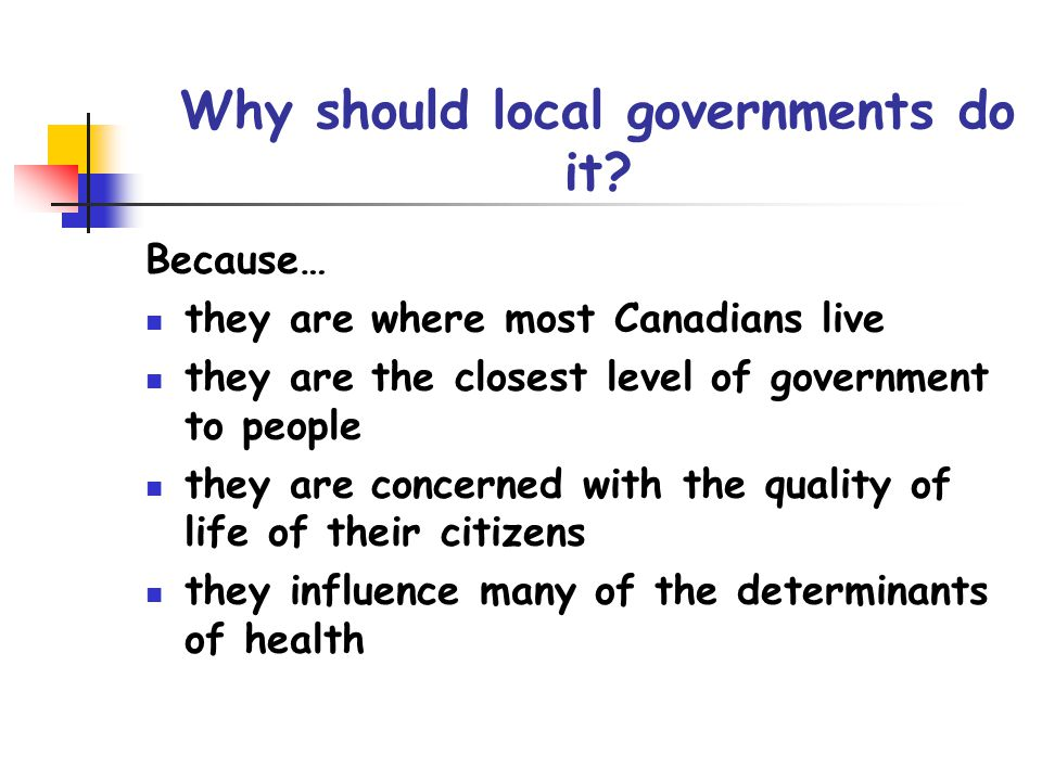 Why should local governments do it? Because… they are where most Canadians live they are the closest level of government to people they are concerned