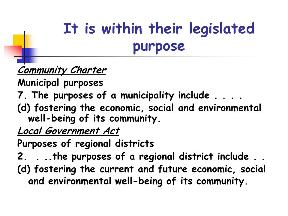 It is within their legislated purpose Community Charter Municipal purposes 7. The purposes of a municipality include.... (d) fostering the economic, s