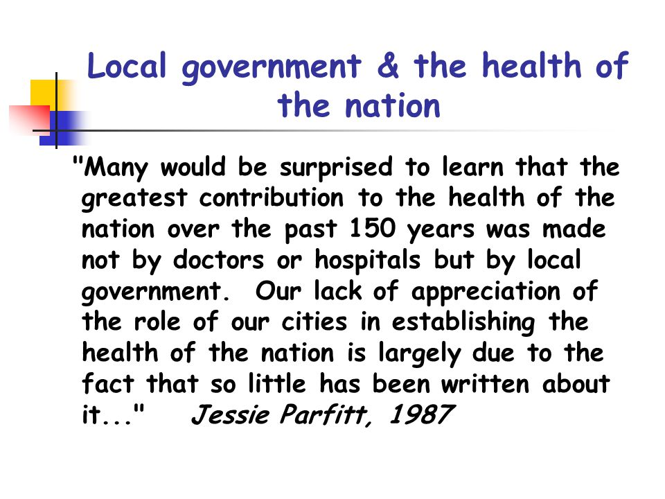 Local government & the health of the nation Many would be surprised to learn that the greatest contribution to the health of the nation over the past 150 years was made not by doctors or hospitals but by local government.