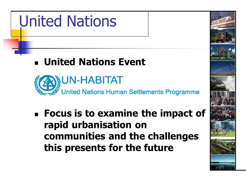 United Nations United Nations Event Focus is to examine the impact of rapid urbanisation on communities and the challenges this presents for the future