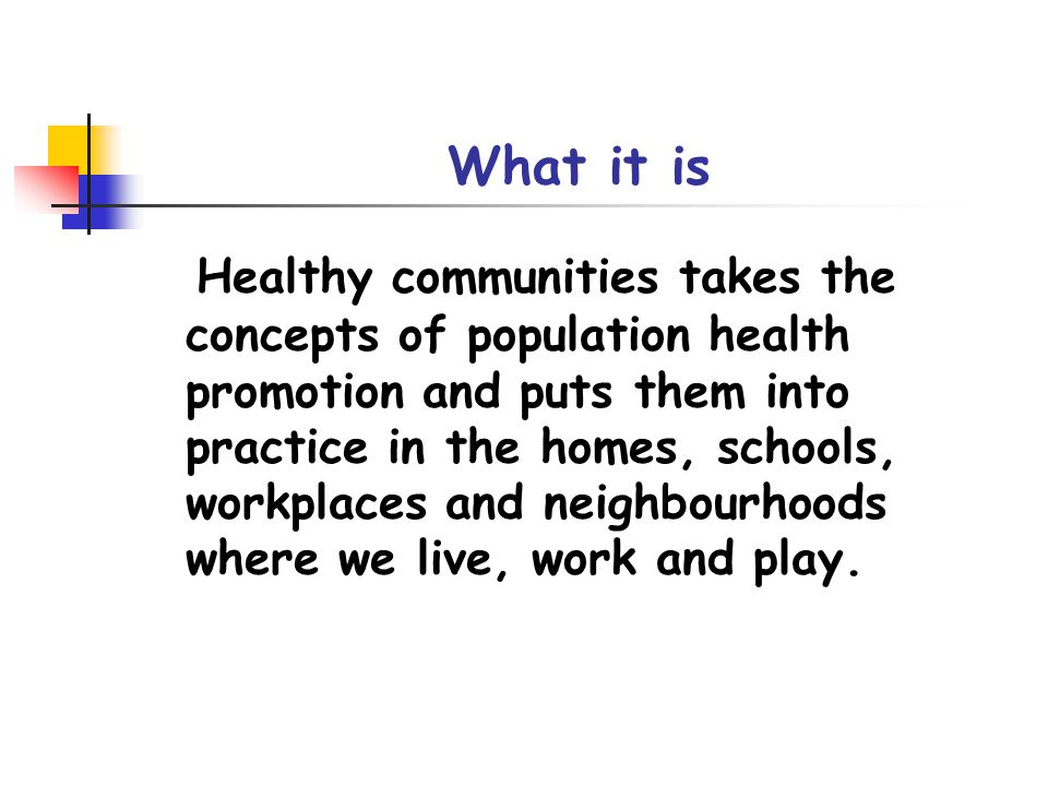 What it is Healthy communities takes the concepts of population health promotion and puts them into practice in the homes, schools, workplaces and neighbourhoods where we live, work and play.