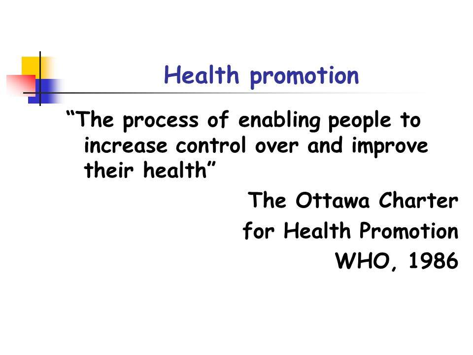 Health promotion The process of enabling people to increase control over and improve their health The Ottawa Charter for Health Promotion WHO, 1986