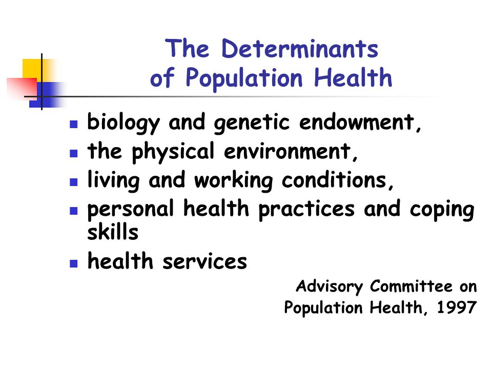 The Determinants of Population Health biology and genetic endowment, the physical environment, living and working conditions, personal health practices and coping skills health services Advisory Committee on Population Health, 1997
