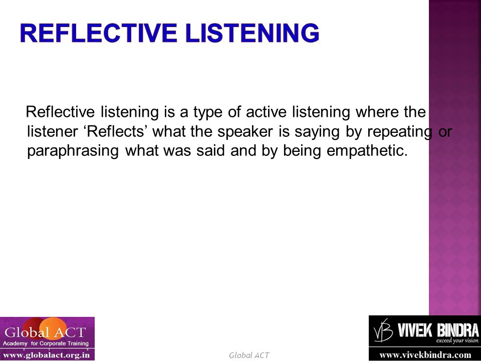 Global ACT Reflective listening is a type of active listening where the listener 'Reflects' what the speaker is saying by repeating or paraphrasing what was said and by being empathetic.