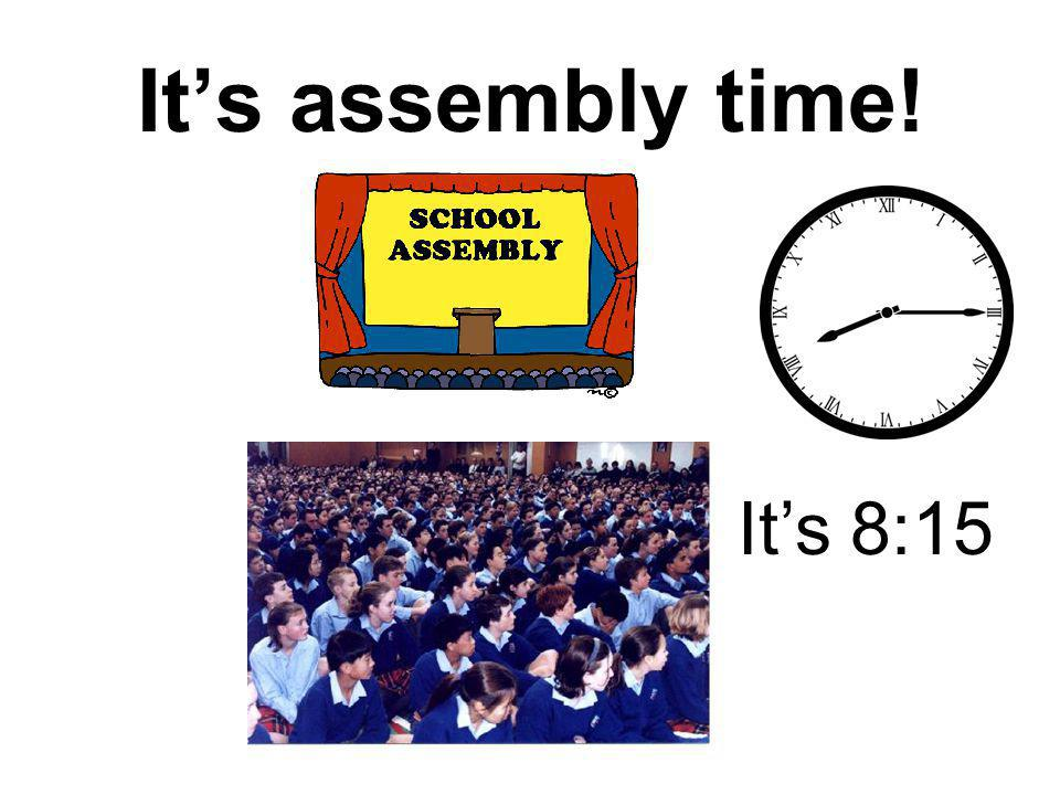 It's assembly time! It's 8:15
