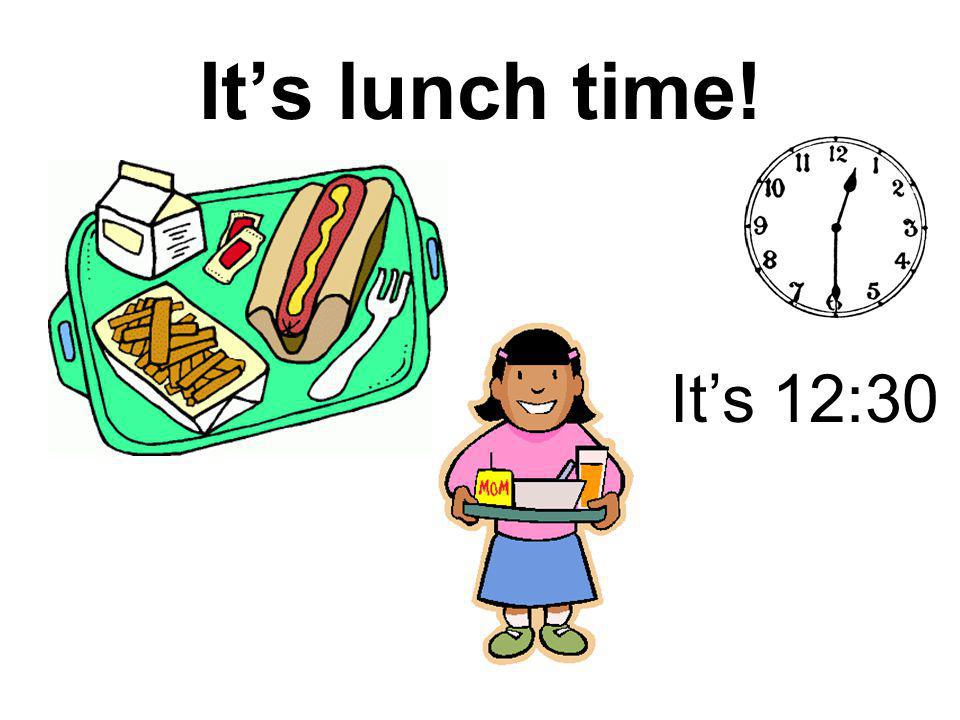 It's lunch time! It's 12:30