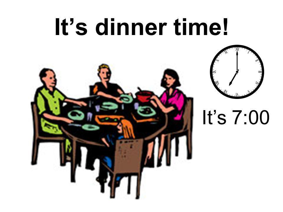 It's dinner time! It's 7:00