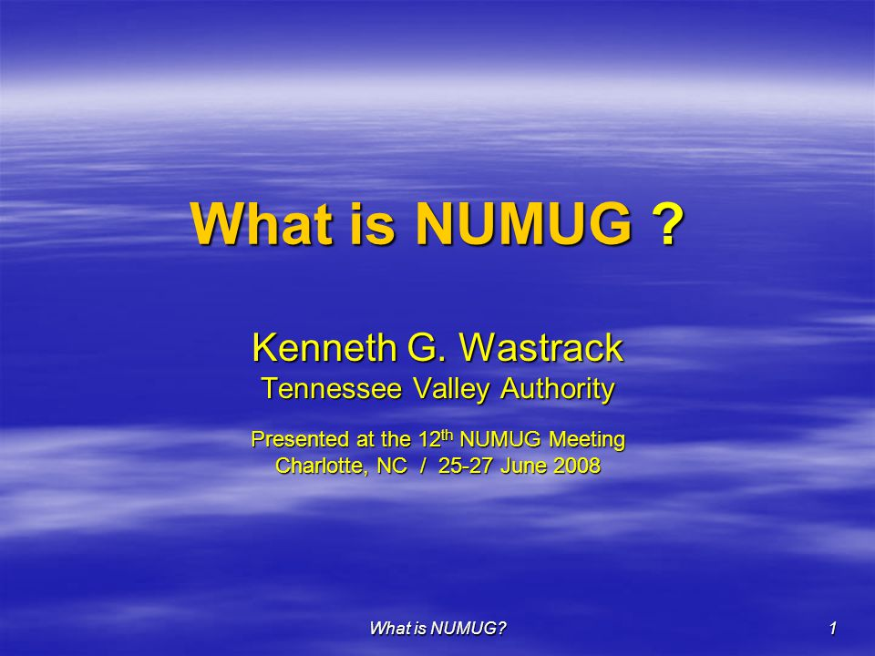 What is NUMUG? 1 Kenneth G. Wastrack Tennessee Valley Authority Presented at the 12 th NUMUG Meeting Charlotte, NC / 25-27 June 2008