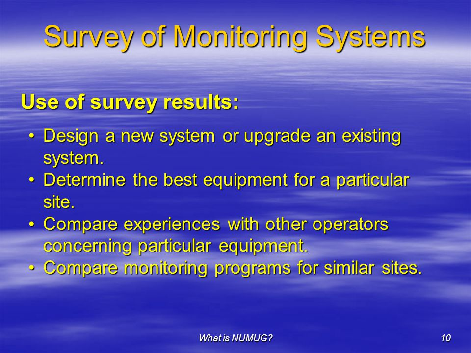 What is NUMUG 10 Survey of Monitoring Systems Use of survey results: Design a new system or upgrade an existing system.Design a new system or upgrade an existing system.
