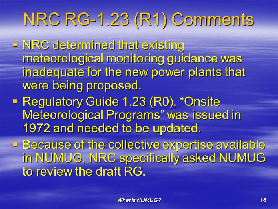What is NUMUG 16 NRC RG-1.23 (R1) Comments  NRC determined that existing meteorological monitoring guidance was inadequate for the new power plants that were being proposed.