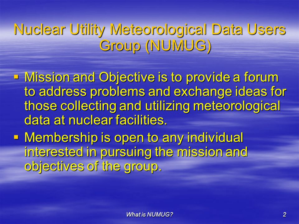 What is NUMUG 2 Nuclear Utility Meteorological Data Users Group (NUMUG)  Mission and Objective is to provide a forum to address problems and exchange ideas for those collecting and utilizing meteorological data at nuclear facilities.