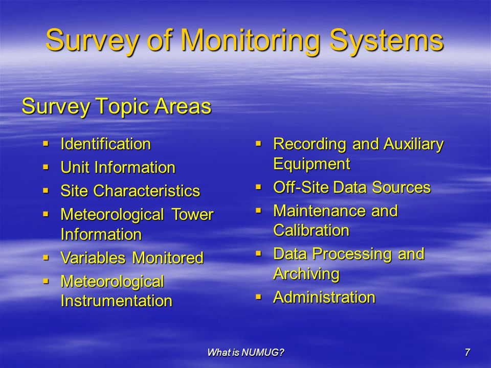 What is NUMUG 7 Survey of Monitoring Systems Survey Topic Areas  Identification  Unit Information  Site Characteristics  Meteorological Tower Information  Variables Monitored  Meteorological Instrumentation  Recording and Auxiliary Equipment  Off-Site Data Sources  Maintenance and Calibration  Data Processing and Archiving  Administration