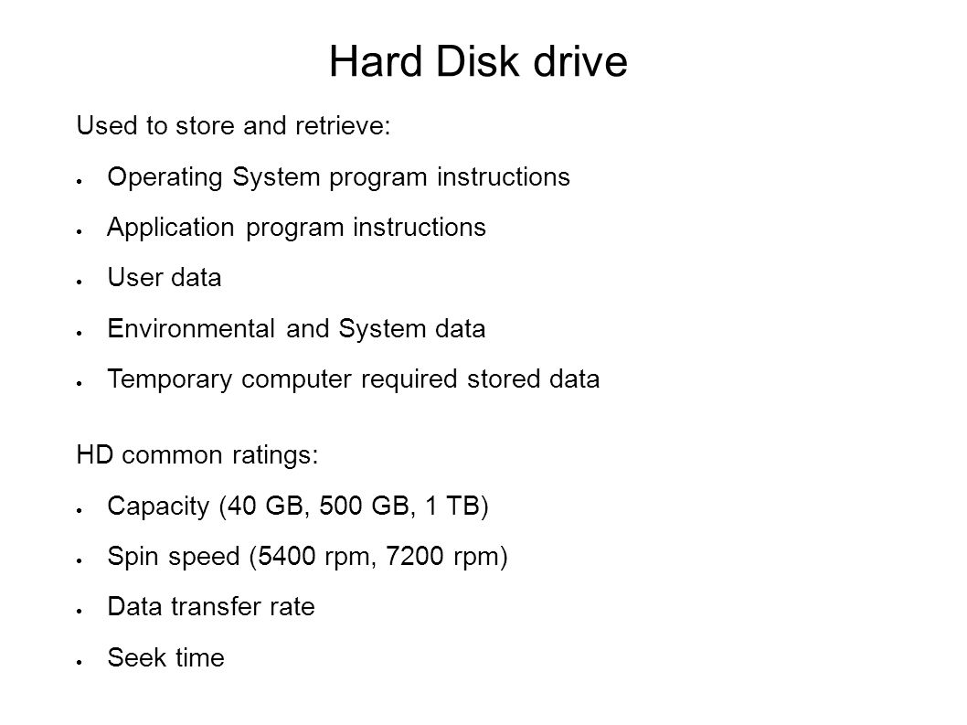 Hard Disk drive Used to store and retrieve:  Operating System program instructions  Application program instructions  User data  Environmental and System data  Temporary computer required stored data HD common ratings:  Capacity (40 GB, 500 GB, 1 TB)  Spin speed (5400 rpm, 7200 rpm)  Data transfer rate  Seek time