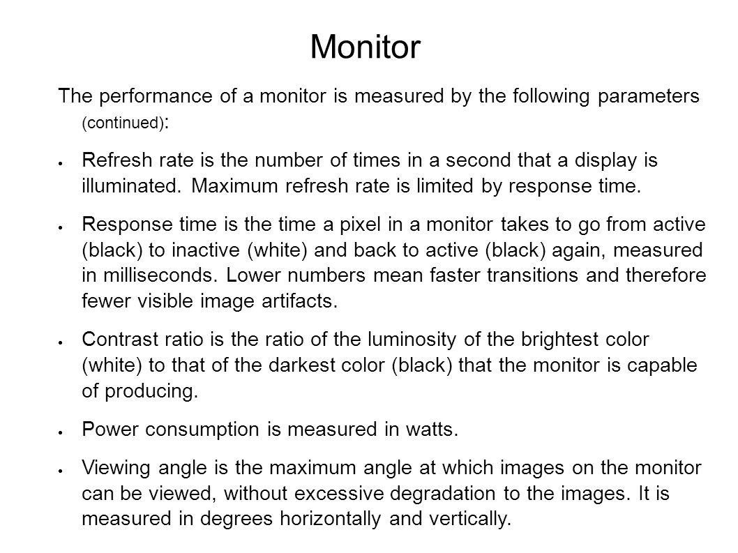 Monitor The performance of a monitor is measured by the following parameters (continued) :  Refresh rate is the number of times in a second that a display is illuminated.