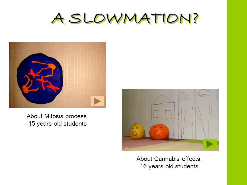 A SLOWMATION. About Mitosis process. 15 years old students About Cannabis effects.