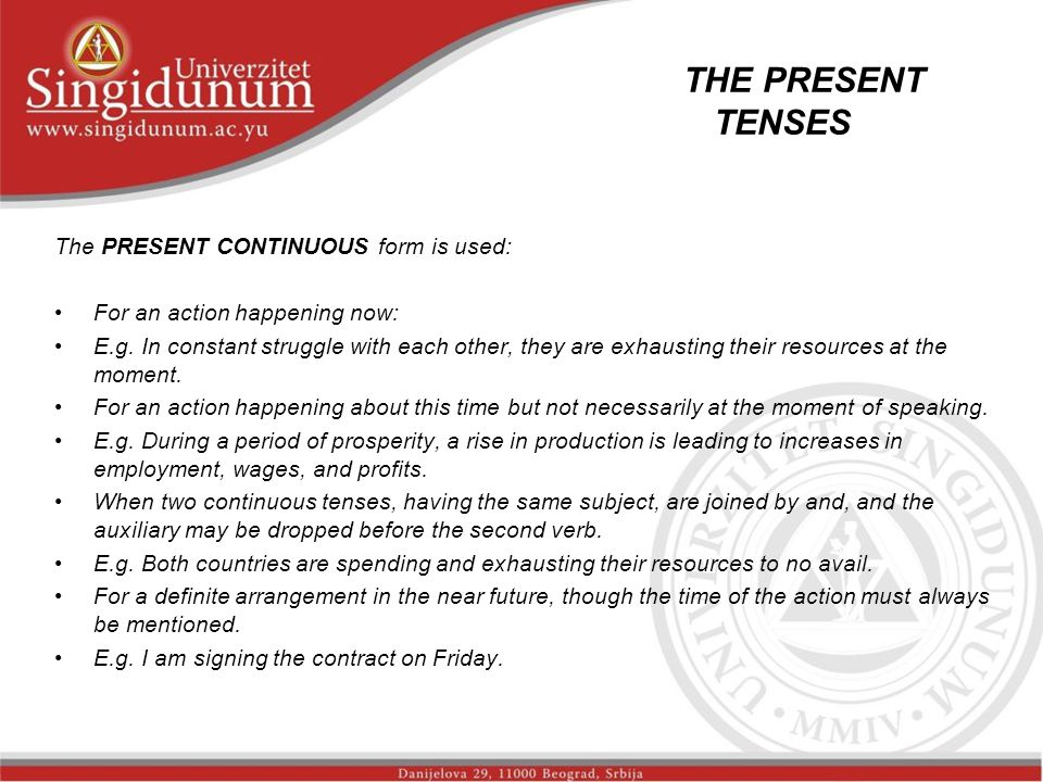 THE PRESENT TENSES _str. 2 The PRESENT CONTINUOUS form is used: For an action happening now: E.g. In constant struggle with each other, they are exhau
