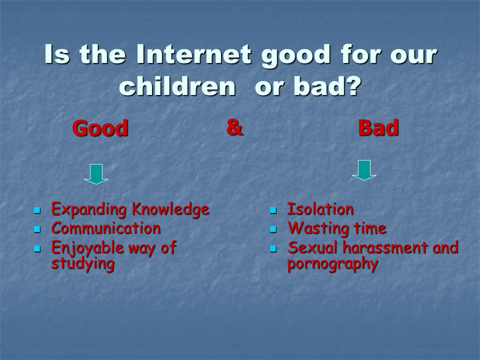 Is the Internet good for our children or bad.