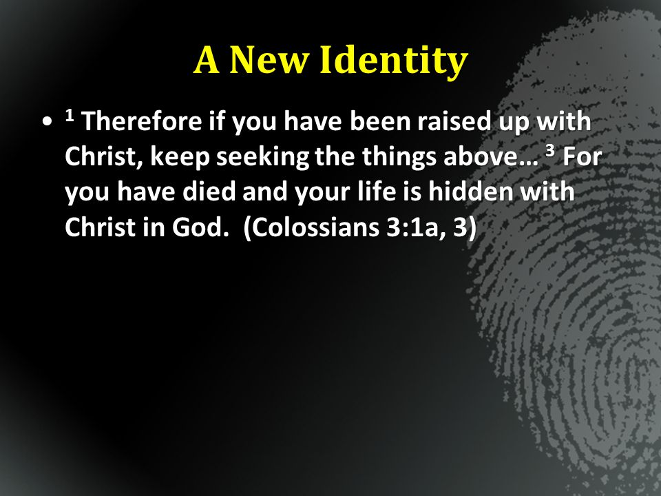 A New Identity 1 Therefore if you have been raised up with Christ, keep seeking the things above… 3 For you have died and your life is hidden with Chr