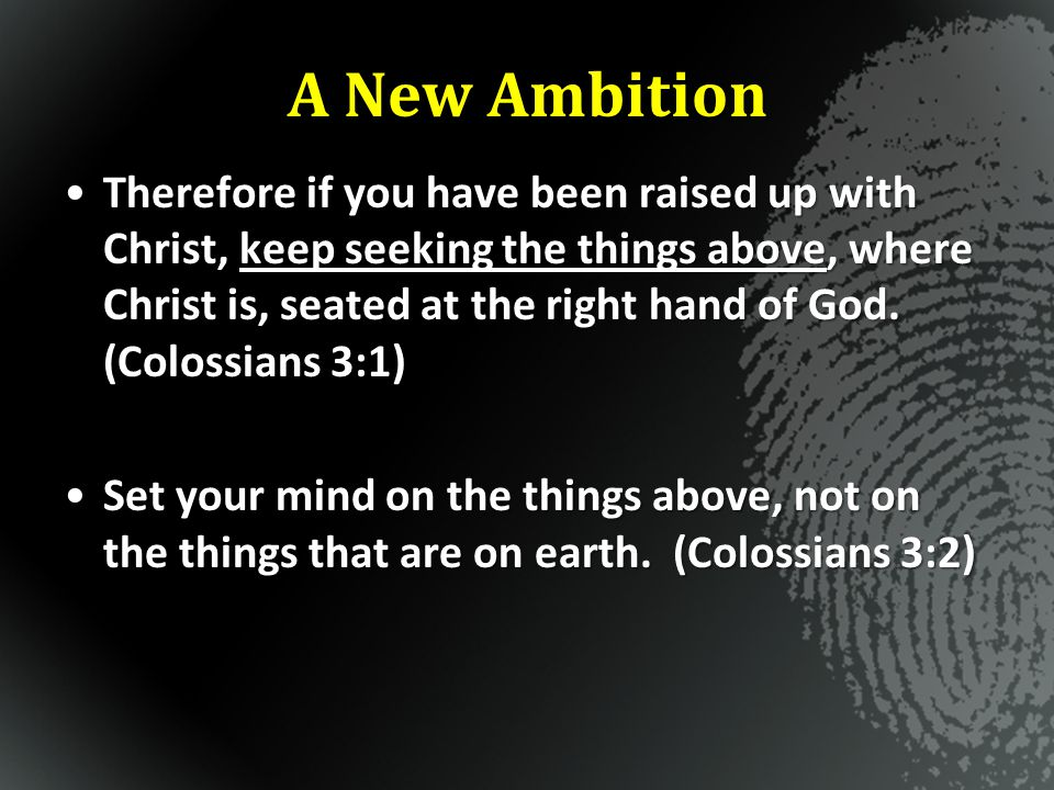 A New Ambition Therefore if you have been raised up with Christ, keep seeking the things above, where Christ is, seated at the right hand of God. (Col
